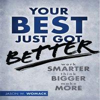 Your Best Just Got Better: Work Smarter, Think Bigger, Make More - Jason W Womack