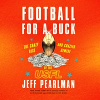 Football for a Buck: The Crazy Rise and Crazier Demise of the USFL - Jeff Pearlman