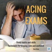 Acing Exams. Study habits and skills Techniques for keeping calm and confident - Sara Dylan