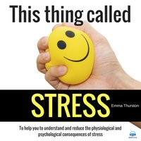 This thing called STRESS. To help you to understand and reduce the physiological and psychological consequences of stress - Emma Thurston