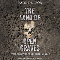 The Land of Open Graves: Living and Dying on the Migrant Trail - Jason De León