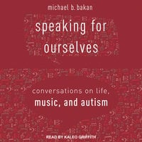 Speaking for Ourselves: Conversations on Life, Music, and Autism - Michael B. Bakan