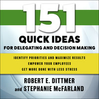 151 Quick Ideas for Delegating and Decision Making - Robert E. Dittmer,Stephanie McFarland