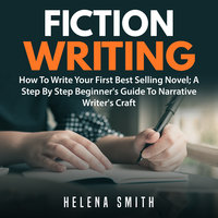 Fiction Writing: How To Write Your First Best Selling Novel; A Step By Step Beginner's Guide To Narrative Writer's Craft - Helena Smith