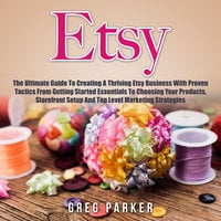 Etsy: The Ultimate Guide To Creating A Thriving Etsy Business With Proven Tactics From Getting Started Essentials To Choosing Your Products, Storefront Setup And Top Level Marketing Strategies - Greg Parker