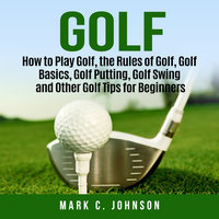 Golf: How to Play Golf, the Rules of Golf, Golf Basics, Golf Putting, Golf Swing and Other Golf Tips for Beginners - Mark C Johnson