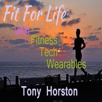 Fit For Life - With Fitness Tech Wearables - Tony Horston