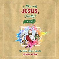 Who Was Jesus, Really? - Book One - James Taiwo