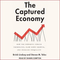 The Captured Economy: How the Powerful Enrich Themselves, Slow Down Growth, and Increase Inequality - Brink Lindsey, Steven M. Teles