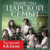 Убийство Царской семьи и членов династии - Коллектив авторов. Под редакцией А.Б.Зубова