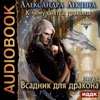 К чему снятся драконы. Книга 2. Всадник для дракона - Александра Лисина