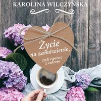 Życie na zamówienie, czyli espresso z cukrem - Karolina Wilczyńska