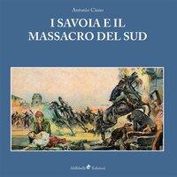 I Savoia e il massacro del Sud - Antonio Ciano