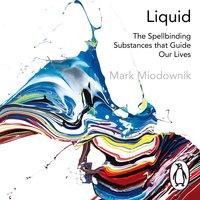 Liquid: The Delightful and Dangerous Substances That Flow Through Our Lives - Mark Miodownik