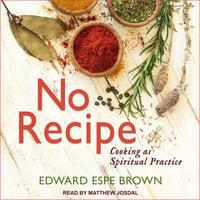 No Recipe: Cooking as Spiritual Practice - Edward Espe Brown