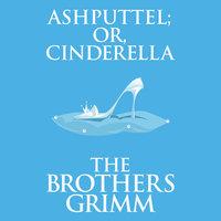 Ashputtel (or, Cinderella) - The Brothers Grimm