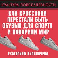 Как кроссовки перестали быть обувью для спорта и покорили мир - Екатерина Кулиничева