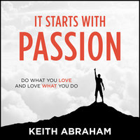 It Starts With Passion: Do What You Love and Love What You Do - Keith Abraham