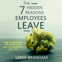 The 7 Hidden Reasons Employees Leave: How To Recognize The Subtle Signs And Act Before It's Too Late - Leigh Branham