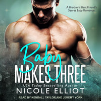 Baby Makes Three: A Brother's Best Friend's Secret Baby Romance - Nicole Elliot