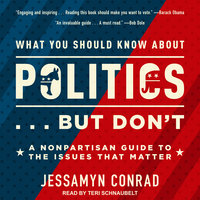 What You Should Know About Politics ... But Don't: A Nonpartisan Guide to the Issues That Matter - Jessamyn Conrad
