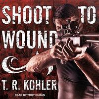 Shoot to Wound - T.R. Kohler