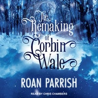 The Remaking of Corbin Wale - Roan Parrish