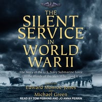 The Silent Service in World War II: The Story of the U.S. Navy Submarine Force in the Words of the Men Who Lived It - Edward Monroe-Jones,Michael Green