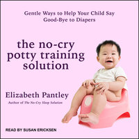 The No-Cry Potty Training Solution: Gentle Ways to Help Your Child Say Good-Bye to Diapers - Elizabeth Pantley
