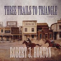 Three Trails to Triangle - Robert J. Horton