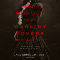 How to Murder Your Wealthy Lovers and Get Away with It: Money & Mayhem in the Gilded Age - Jane Simon Ammeson