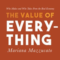 The Value of Everything: Who Makes and Who Takes from the Real Economy - Mariana Mazzucato