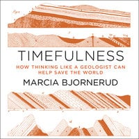 Timefulness: How Thinking Like a Geologist Can Help Save the World - Marcia Bjornerud