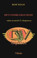 Det ganske lille band - mine år med C.V. Jørgensen - René Wulff