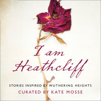 I Am Heathcliff: Stories Inspired by Wuthering Heights - Louisa Young, Sophie Hannah, Joanna Cannon, Alison Case, Louise Doughty, Nikesh Shukla, Anna James, Juno Dawson, Leila Aboulela, Hanan al-Shaykh