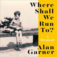 Where Shall We Run To? - Alan Garner