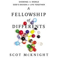 A Fellowship of Differents: Showing the World God's Design for Life Together - Scot McKnight