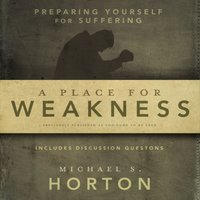 A Place for Weakness - Michael Horton