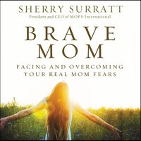 Brave Mom: Facing and Overcoming Your Real Mom Fears - Sherry Surratt