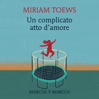 Un complicato atto d'amore - Miriam Toews