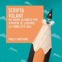 Scripta volant. Un nuovo alfabeto per scrivere (e leggere) la pubblicità di oggi - Paolo Iabichino