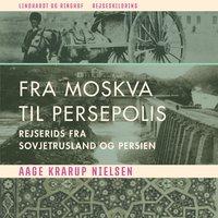 Fra Moskva til Persepolis: rejserids fra Sovjetrusland og Persien - Aage Krarup Nielsen