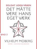 Soldat uden våben: Det måtte være hans eget værk - Bind 2 - Vilhelm Moberg