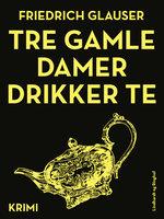 Tre gamle damer drikker te - Friedrich Glauser