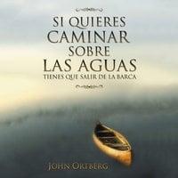 Si quieres caminar sobre las aguas tiene que salir de la barca - John Ortberg
