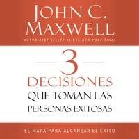3 Decisiones que toman las personas exitosas - John C. Maxwell