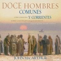Doce hombres comunes y corrientes - John F. MacArthur