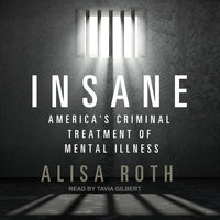 Insane: America's Criminal Treatment of Mental Illness - Alisa Roth