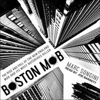 Boston Mob: The Rise and Fall of the New England Mob and Its Most Notorious Killer - Marc Songini