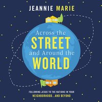 Across the Street and Around the World - Jeannie Marie